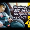 Quá nguy hiểm khi quên trẻ trong ô tô, bạn cần biết 3 cách phòng tránh sau