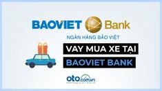 Lãi suất, thủ tục vay mua xe ô tô tại ngân hàng Bảo Việt