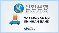 Vay mua ô tô tại ngân hàng Shinhanbank