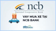 Vay mua ô tô tại ngân hàng NCB