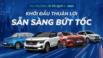 Thị trường ô tô Quý 1/2021: Khởi đầu thuận lợi, sẵn sàng bứt tốc